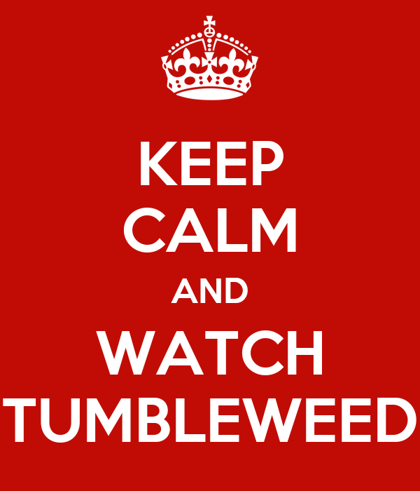 KEEP CALM AND WATCH TUMBLEWEED