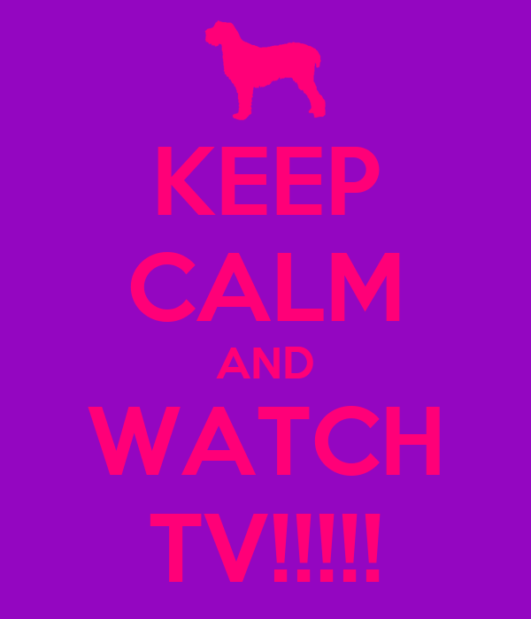 KEEP CALM AND WATCH TV!!!!!