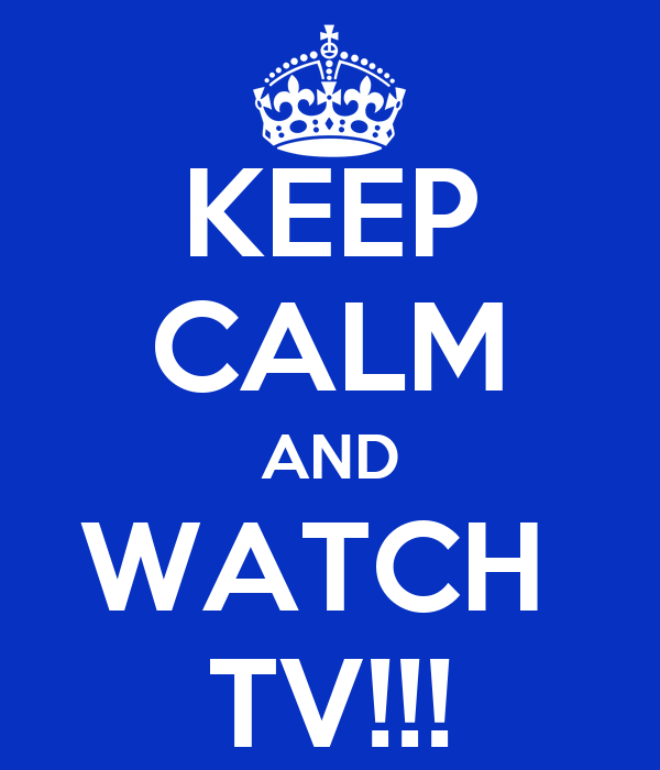 KEEP CALM AND WATCH  TV!!!