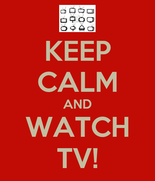 KEEP CALM AND WATCH TV!