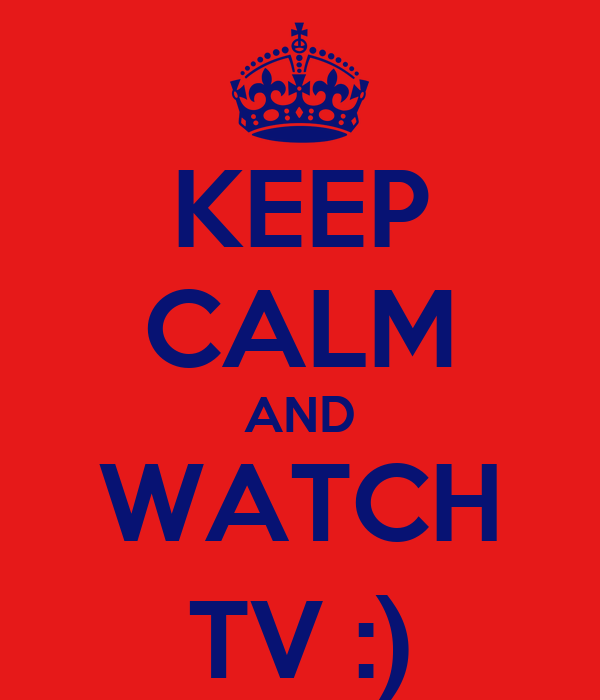 KEEP CALM AND WATCH TV :)