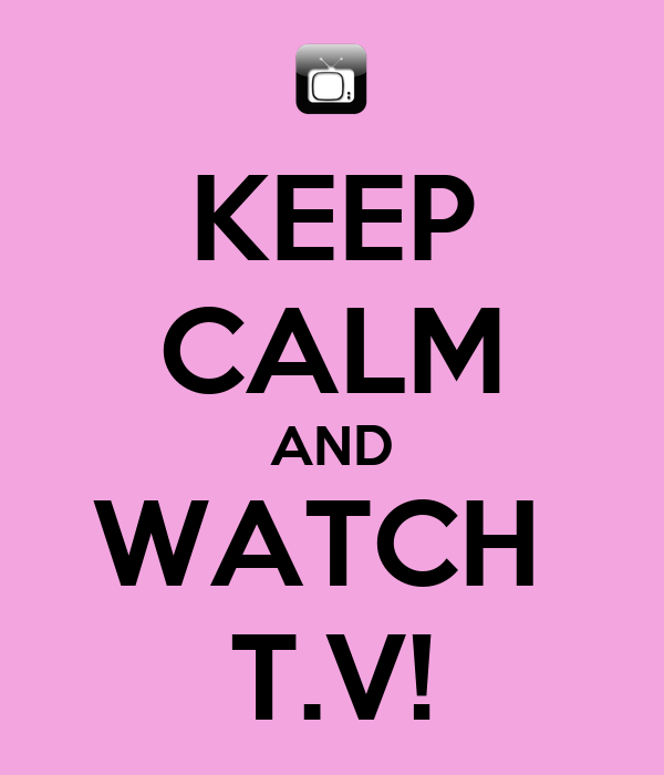 KEEP CALM AND WATCH  T.V!