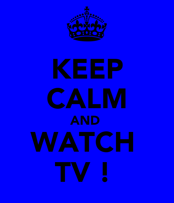KEEP CALM AND  WATCH  TV !