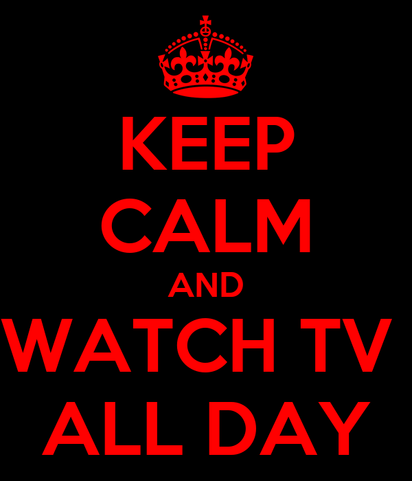 KEEP CALM AND WATCH TV  ALL DAY