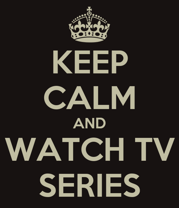 KEEP CALM AND WATCH TV SERIES