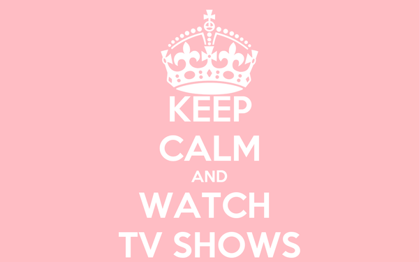 KEEP CALM AND WATCH  TV SHOWS