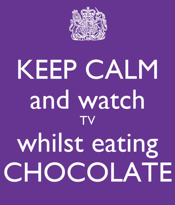 KEEP CALM and watch TV whilst eating CHOCOLATE