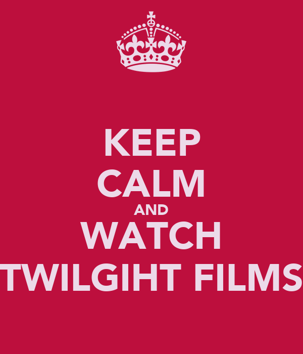 KEEP CALM AND WATCH TWILGIHT FILMS