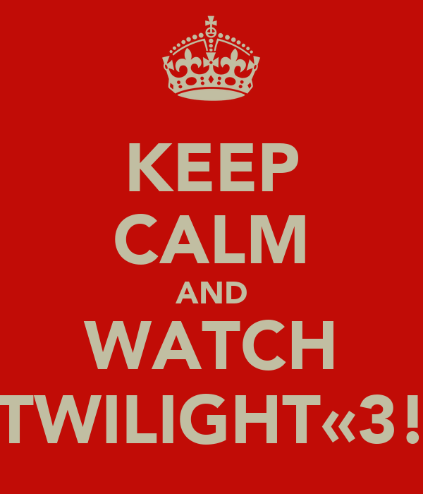 KEEP CALM AND WATCH TWILIGHT«3!