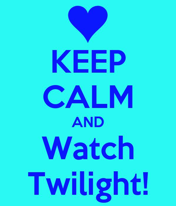 KEEP CALM AND Watch Twilight!
