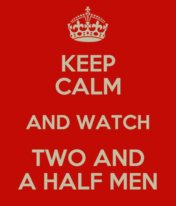 KEEP CALM AND WATCH TWO AND A HALF MEN
