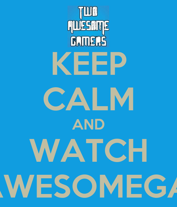 KEEP CALM AND WATCH TWOAWESOMEGAMERS