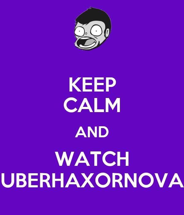 KEEP CALM AND WATCH UBERHAXORNOVA