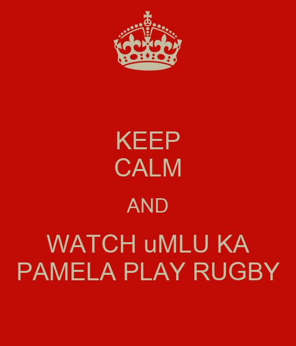 KEEP CALM AND WATCH uMLU KA PAMELA PLAY RUGBY