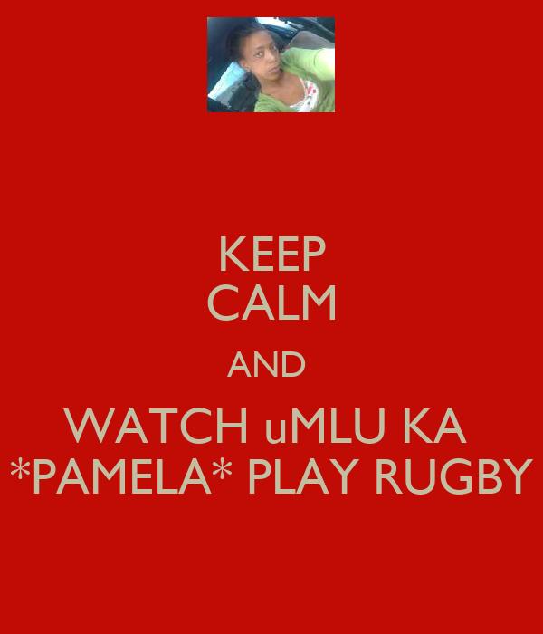 KEEP CALM AND  WATCH uMLU KA  *PAMELA* PLAY RUGBY