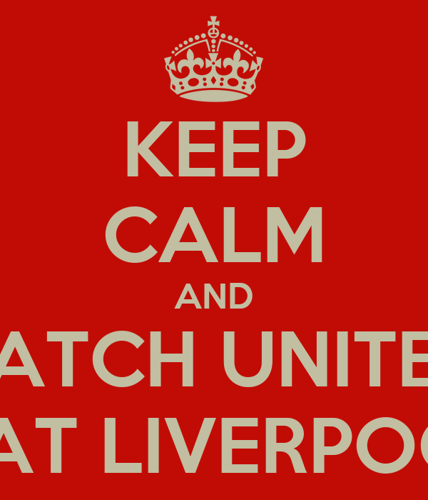 KEEP CALM AND WATCH UNITED  BEAT LIVERPOOL