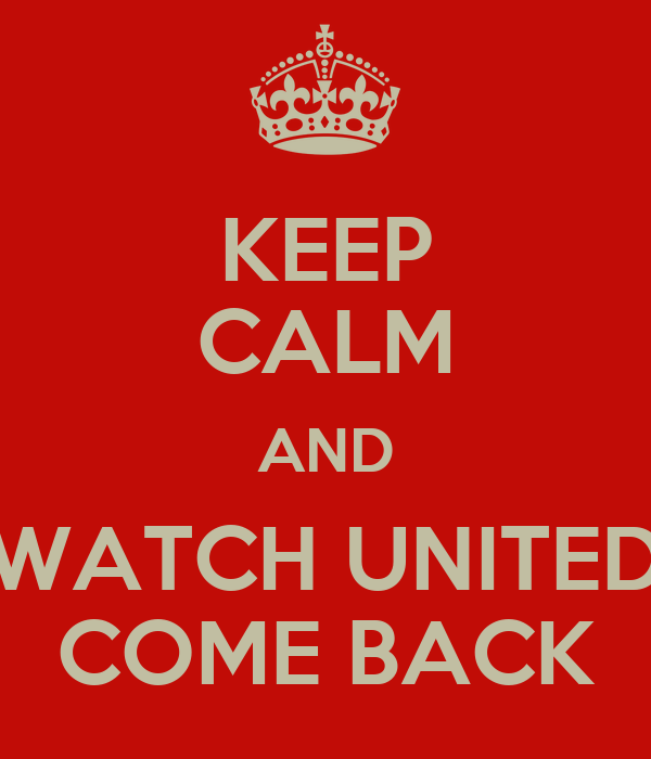 KEEP CALM AND WATCH UNITED COME BACK