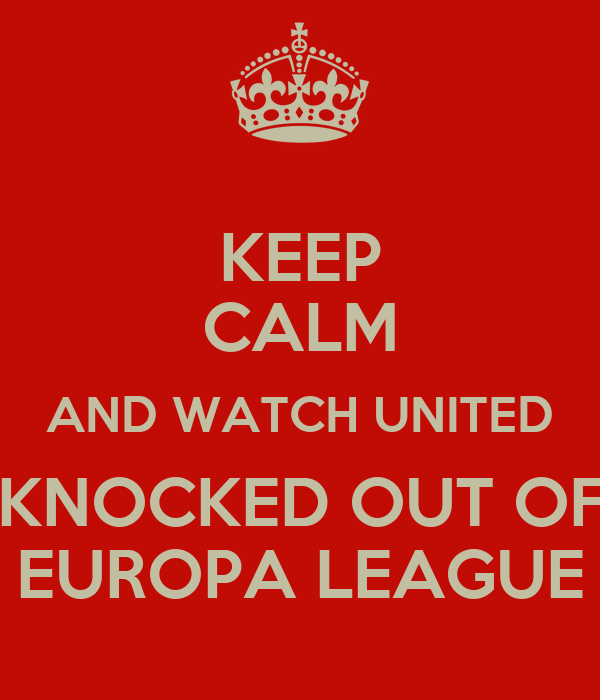 KEEP CALM AND WATCH UNITED GET KNOCKED OUT OF THE EUROPA LEAGUE