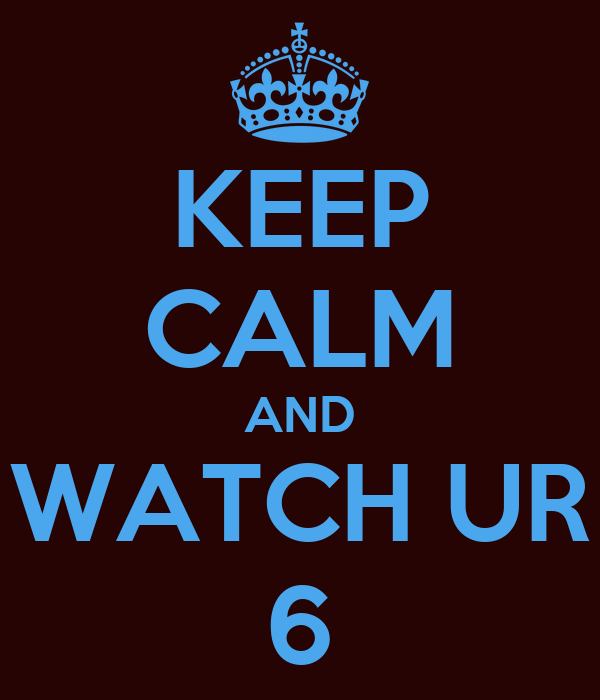 KEEP CALM AND WATCH UR 6