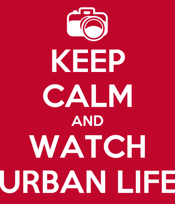 KEEP CALM AND WATCH URBAN LIFE