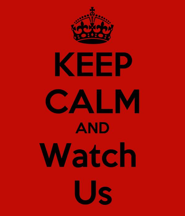 KEEP CALM AND Watch  Us