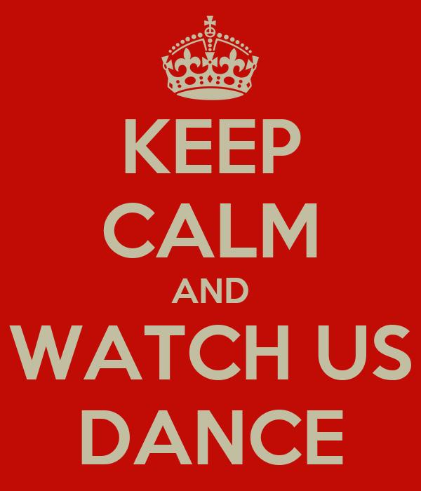 KEEP CALM AND WATCH US DANCE