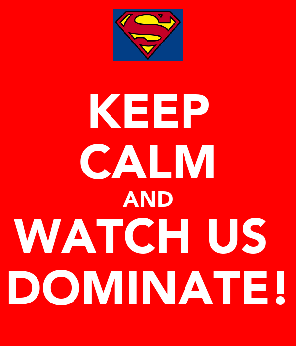 KEEP CALM AND WATCH US  DOMINATE!