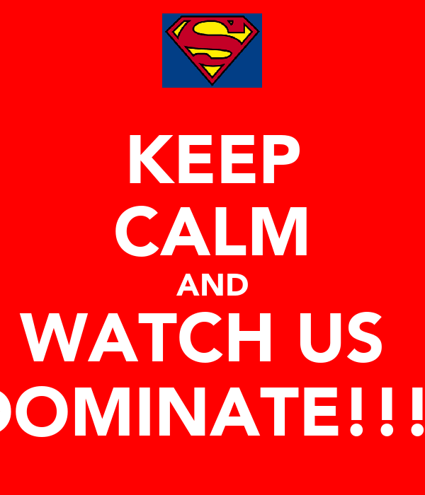 KEEP CALM AND WATCH US  DOMINATE!!!!