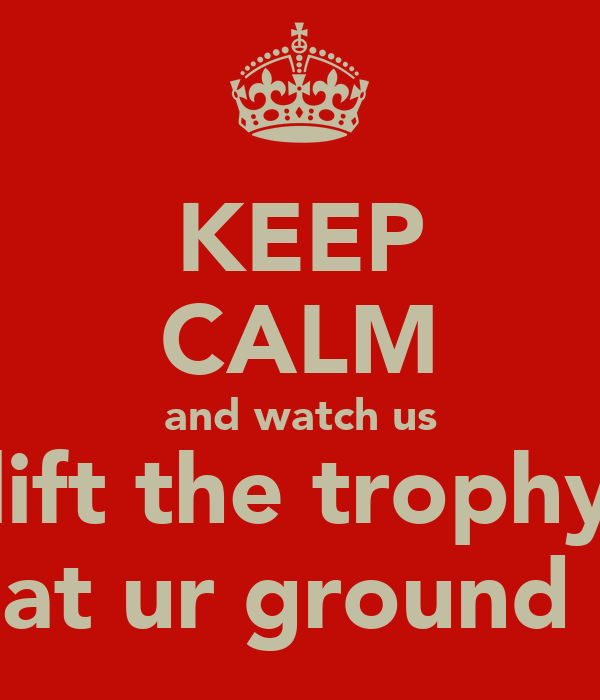 KEEP CALM and watch us lift the trophy at ur ground
