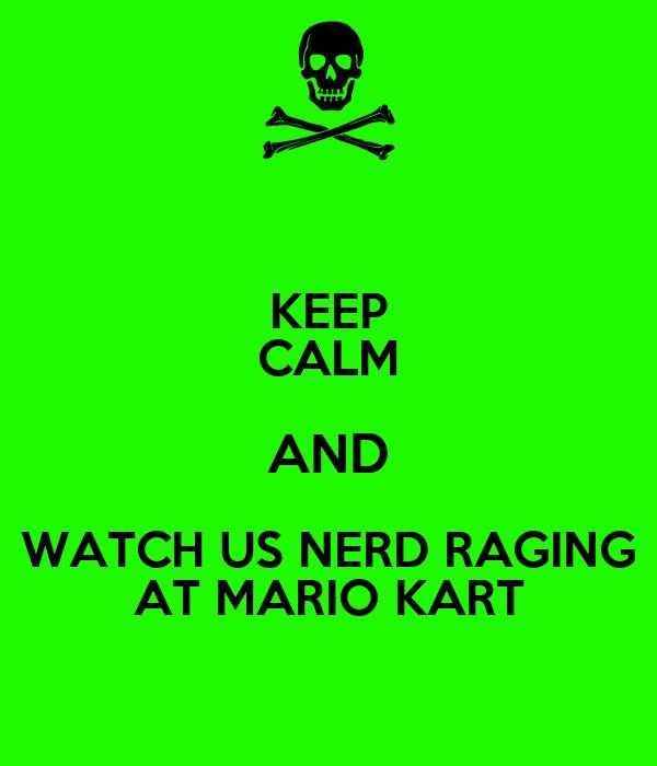KEEP CALM AND WATCH US NERD RAGING AT MARIO KART