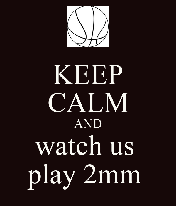 KEEP CALM AND watch us  play 2mm
