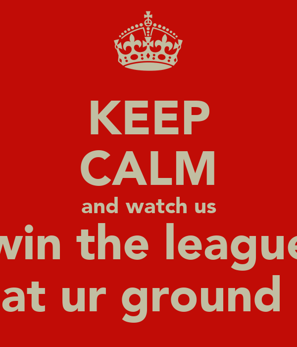 KEEP CALM and watch us win the league at ur ground