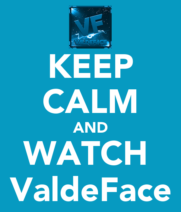 KEEP CALM AND WATCH  ValdeFace