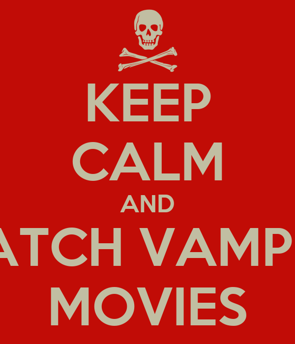 KEEP CALM AND WATCH VAMPIRE MOVIES