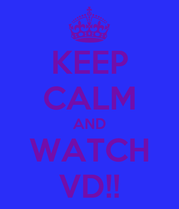 KEEP CALM AND WATCH VD!!