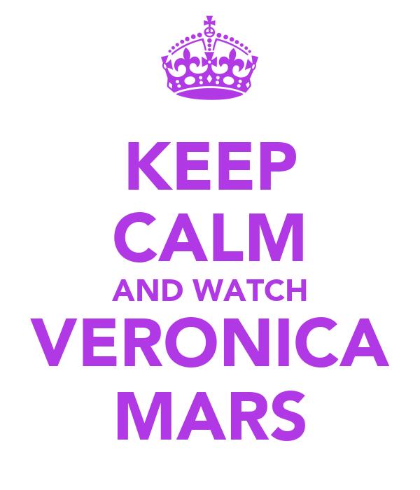 KEEP CALM AND WATCH VERONICA MARS