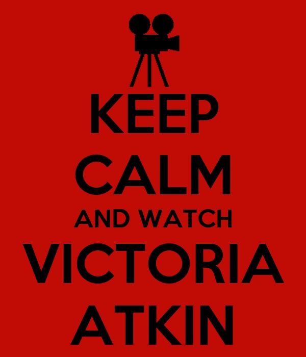 KEEP CALM AND WATCH VICTORIA ATKIN