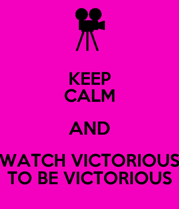 KEEP CALM AND WATCH VICTORIOUS TO BE VICTORIOUS