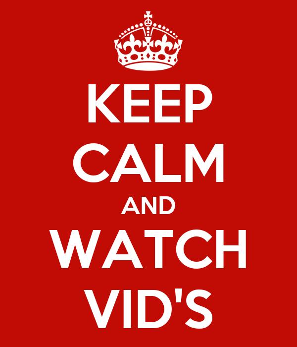 KEEP CALM AND WATCH VID'S