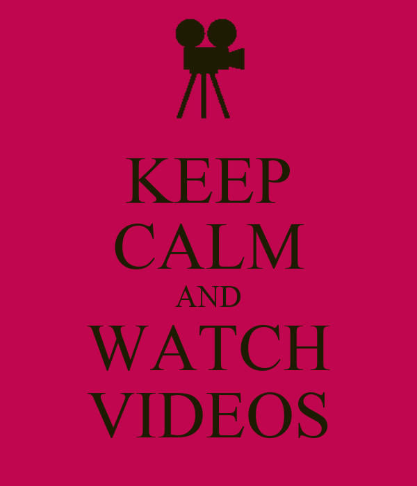 KEEP CALM AND WATCH VIDEOS