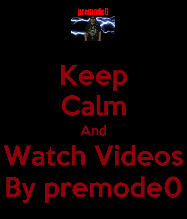 Keep Calm And Watch Videos By premode0
