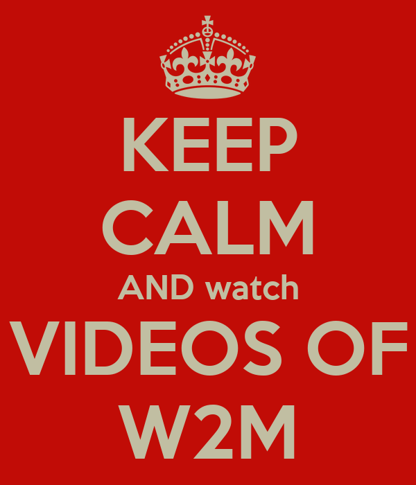 KEEP CALM AND watch VIDEOS OF W2M