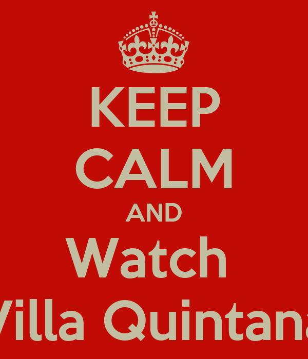 KEEP CALM AND Watch  Villa Quintana