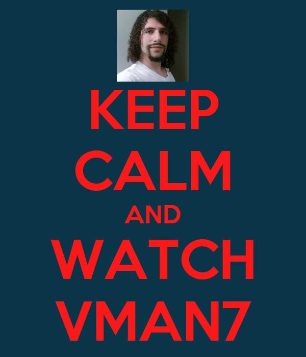 KEEP CALM AND WATCH VMAN7