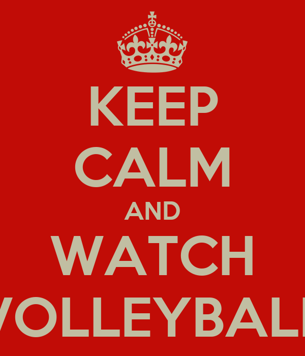 KEEP CALM AND WATCH VOLLEYBALL