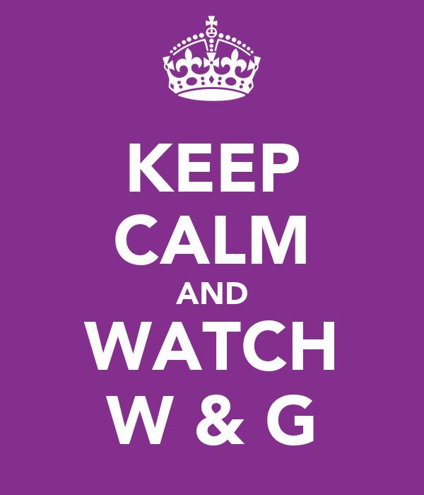 KEEP CALM AND WATCH W & G