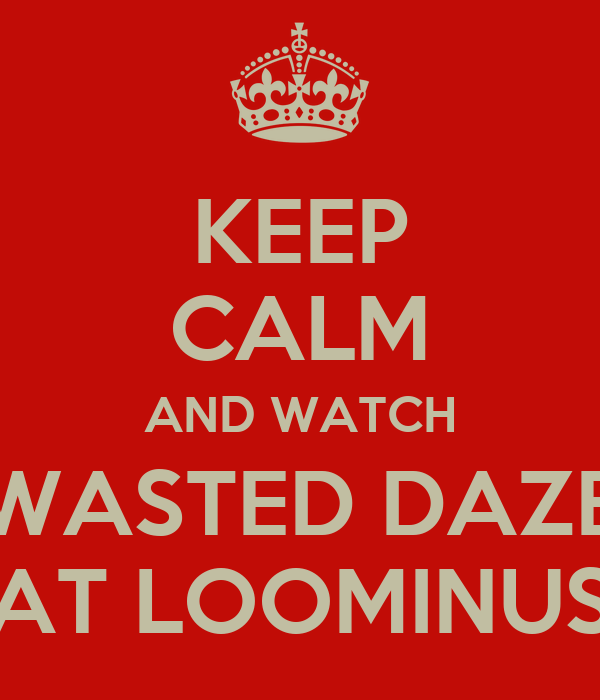 KEEP CALM AND WATCH WASTED DAZE AT LOOMINUS
