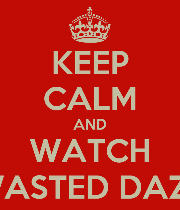 KEEP CALM AND WATCH WASTED DAZE