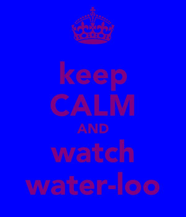 keep CALM AND watch water-loo