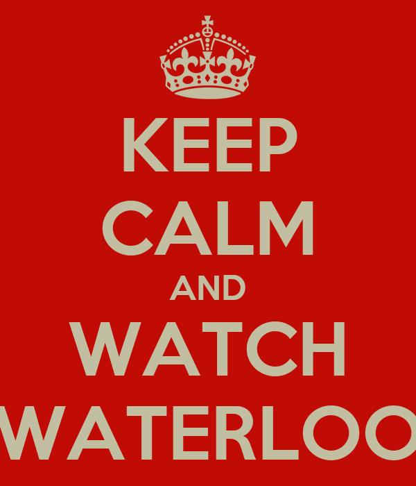 KEEP CALM AND WATCH WATERLOO